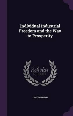 Individual Industrial Freedom and the Way to Prosperity by James Graham image