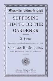 Supposing Him to Be the Gardener by Charles H Spurgeon