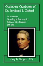 Obstetrical Casebooks of Dr. Ferdinand E. Chatard: An Alternative Genealogical Resource for Baltimore City [Maryland], 1829-1883 by Gary B Ruppert M D
