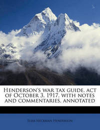 Henderson's War Tax Guide, Act of October 3, 1917, with Notes and Commentaries, Annotated by Elias Heckman Henderson