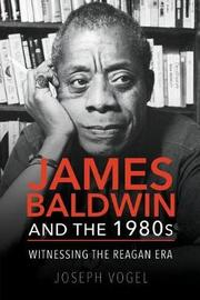 James Baldwin and the 1980s by Joseph Vogel