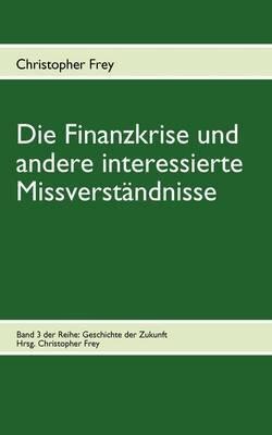 Die Finanzkrise Und Andere Interessierte Missverstandnisse by Christopher Frey image