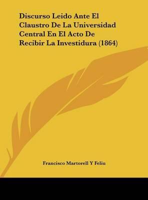 Discurso Leido Ante El Claustro de La Universidad Central En El Acto de Recibir La Investidura (1864) by Francisco Martorell y Feliu image
