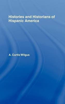 History and Historians of Hispanic America by A.Curtis Wilgus