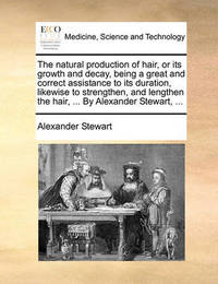 The Natural Production of Hair, or Its Growth and Decay, Being a Great and Correct Assistance to Its Duration, Likewise to Strengthen, and Lengthen the Hair, ... by Alexander Stewart, ... by Alexander Stewart
