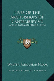 Lives of the Archbishops of Canterbury V2: Anglo Norman Period (1875) by Walter Farquhar Hook