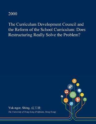 The Curriculum Development Council and the Reform of the School Curriculum by Yuk-Ngor Shing