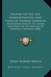 History of the Life, Administration, and Times of Andrew Johnson: Reconstruction of the Union, and Dawn of the New Era of National Progress (1888) by John Robert Irelan