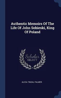 Authentic Memoirs of the Life of John Sobieski, King of Poland by Alicia Tindal Palmer image