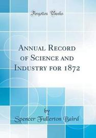 Annual Record of Science and Industry for 1872 (Classic Reprint) by Spencer Fullerton Baird