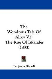 The Wondrous Tale Of Alroy V2: The Rise Of Iskander (1833) by Benjamin Disraeli