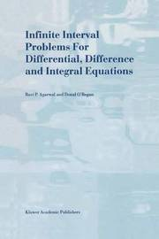 Infinite Interval Problems for Differential, Difference and Integral Equations by Ravi P Agarwal