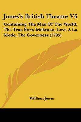 Jones's British Theatre V6: Containing The Man Of The World, The True Born Irishman, Love A La Mode, The Governess (1795) by William Jones image