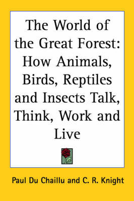 The World of the Great Forest: How Animals, Birds, Reptiles and Insects Talk, Think, Work and Live by Paul Du Chaillu