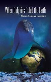 When Dolphins Ruled the Earth by Shane Anthony Carvalho
