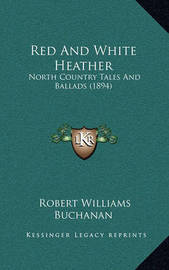 Red and White Heather: North Country Tales and Ballads (1894) by Robert Williams Buchanan