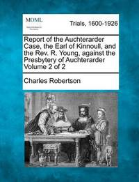 Report of the Auchterarder Case, the Earl of Kinnoull, and the REV. R. Young, Against the Presbytery of Auchterarder Volume 2 of 2 by Charles Robertson image