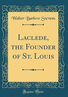 Laclede, the Founder of St. Louis (Classic Reprint) by Walter Barlow Stevens