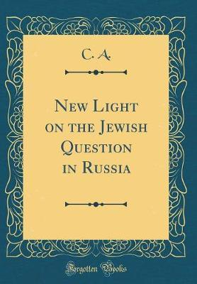 New Light on the Jewish Question in Russia (Classic Reprint) by C A