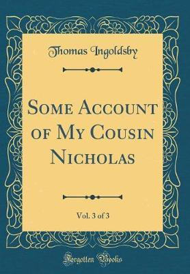 Some Account of My Cousin Nicholas, Vol. 3 of 3 (Classic Reprint) by Thomas Ingoldsby