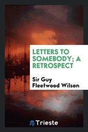 Letters to Somebody; A Retrospect by Sir Guy Fleetwood Wilson image