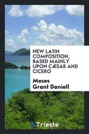 New Latin Composition, Based Mainly Upon C sar and Cicero by Moses Grant Daniell image