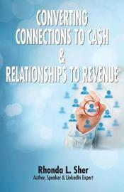 Converting Connections to Ca$h & Relationships to Revenue by Rhonda L Sher