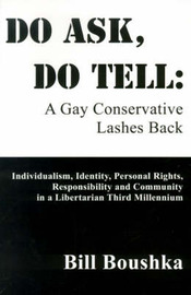Do Ask, Do Tell: A Gay Conservative Lashes Back: Individualism, Identity, Personal Rights, Responsibility and Community in a Libertarian Third Millennium by Bill Boushka image