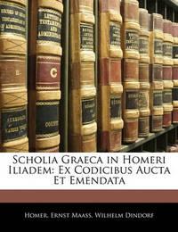 Scholia Graeca in Homeri Iliadem: Ex Codicibus Aucta Et Emendata by Homer