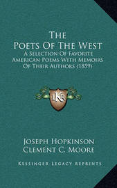 The Poets of the West the Poets of the West: A Selection of Favorite American Poems with Memoirs of Theira Selection of Favorite American Poems with Memoirs of Their Authors (1859) Authors (1859) by Clement C. Moore