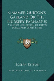 Gammer Gurton's Garland or the Nursery Parnassus: A Choice Collection of Pretty Songs and Verses (1866) by Joseph Ritson