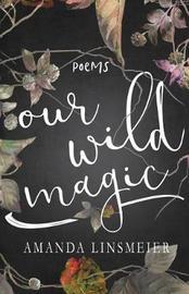 Our Wild Magic by Amanda Linsmeier