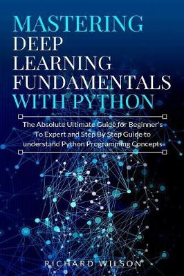 Mastering Deep Learning Fundamentals with Python by Richard Wilson image
