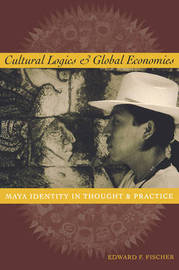 Cultural Logics and Global Economies by Edward F Fischer
