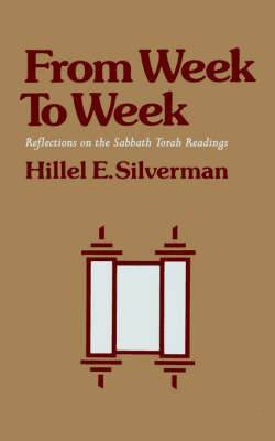 From Week to Week: Reflections on the Sabbath Torah Readings by Hillel E. Silverman