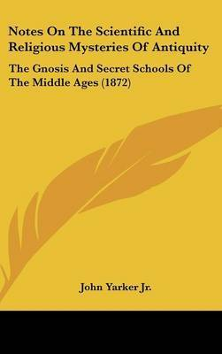 Notes On The Scientific And Religious Mysteries Of Antiquity: The Gnosis And Secret Schools Of The Middle Ages (1872) by John Yarker Jr