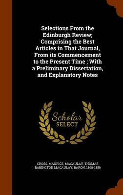 Selections from the Edinburgh Review; Comprising the Best Articles in That Journal, from Its Commencement to the Present Time; With a Preliminary Dissertation, and Explanatory Notes by Maurice Cross