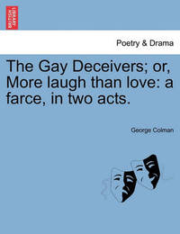 The Gay Deceivers; Or, More Laugh Than Love by George Colman