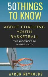 50 Things to Know about Coaching Youth Basketball by Aaron Reynolds