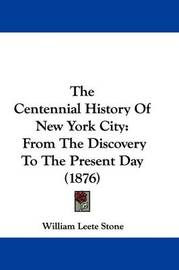 The Centennial History of New York City: From the Discovery to the Present Day (1876) by William Leete Stone