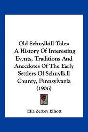 Old Schuylkill Tales: A History of Interesting Events, Traditions and Anecdotes of the Early Settlers of Schuylkill County, Pennsylvania (1906) by Ella Zerbey Elliott image