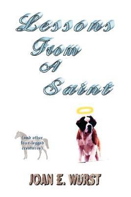 Lessons from a Saint: (And Other Four-Legged Creatures) by Joan E Wurst image