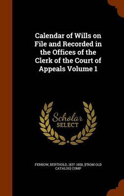 Calendar of Wills on File and Recorded in the Offices of the Clerk of the Court of Appeals Volume 1