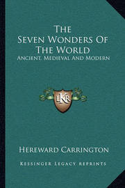 The Seven Wonders of the World: Ancient, Medieval and Modern by Hereward Carrington