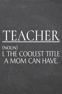 Teacher (noun) 1. The Coolest Title A Mom Can Have. by Teacher Notebooks