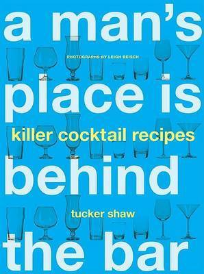 Man's Place is Behind the Bar: 65 Killer Cocktail Recipes by Tucker Shaw