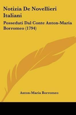 Notizia De Novellieri Italiani: Posseduti Dal Conte Anton-Maria Borromeo (1794) by Anton-Maria Borromeo