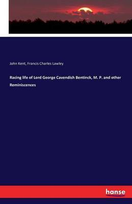 Racing Life of Lord George Cavendish Bentinck, M. P. and Other Reminiscences by John Kent