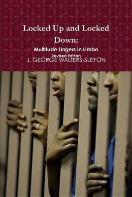 Locked Up and Locked Down: Multitude Lingers in Limbo Revised Edition by J.GEORGE WALTERS-SLEYON