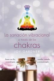 La Sanacion Vibracional a Traves de Los Chacras by Joy Gardner